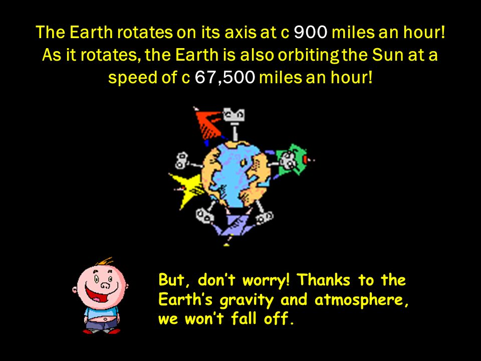 The Earth rotates on its axis at c 900 miles an hour.
