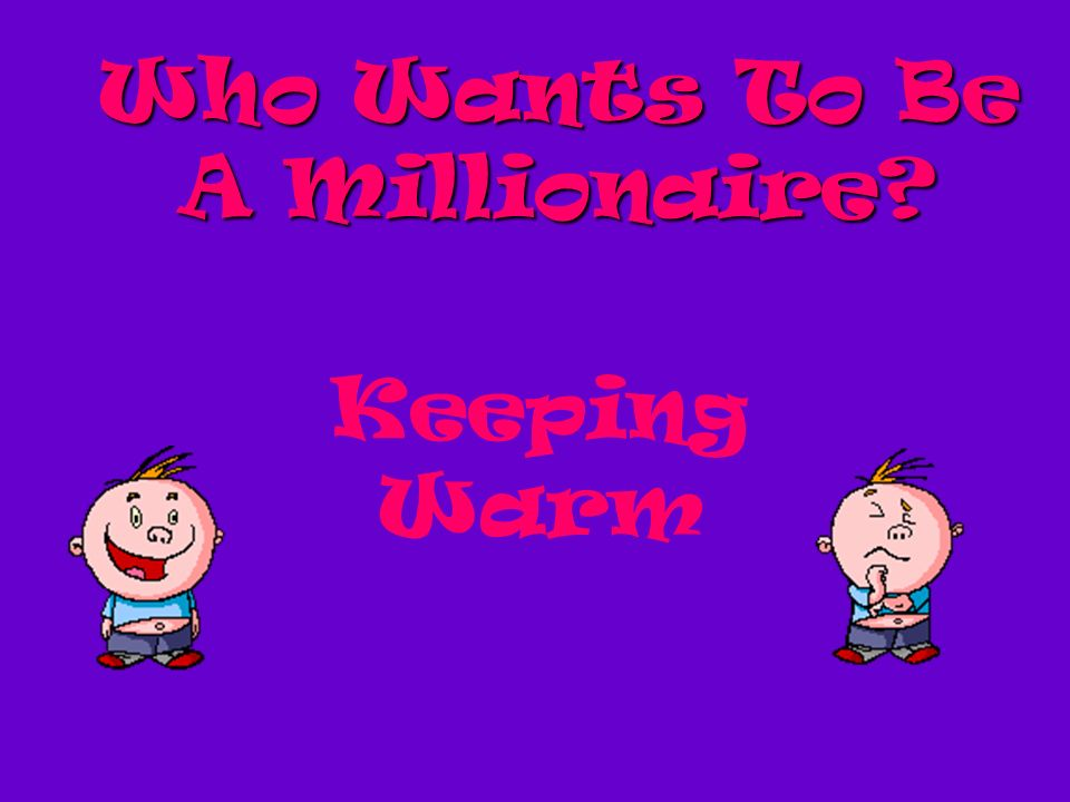 Who Wants To Be A Millionaire? Keeping Warm