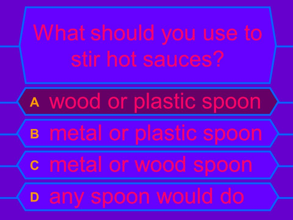 What should you use to stir hot sauces? A wood or plastic spoon B metal or plastic spoon C metal or wood spoon D any spoon would do
