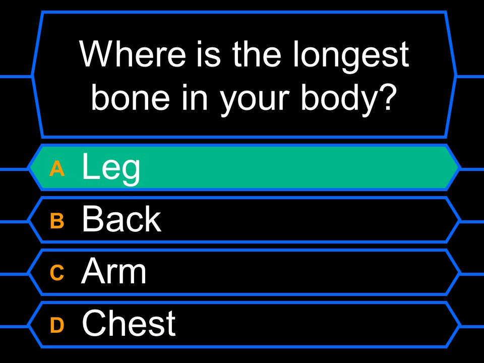 Where is the longest bone in your body A Leg B Back C Arm D Chest