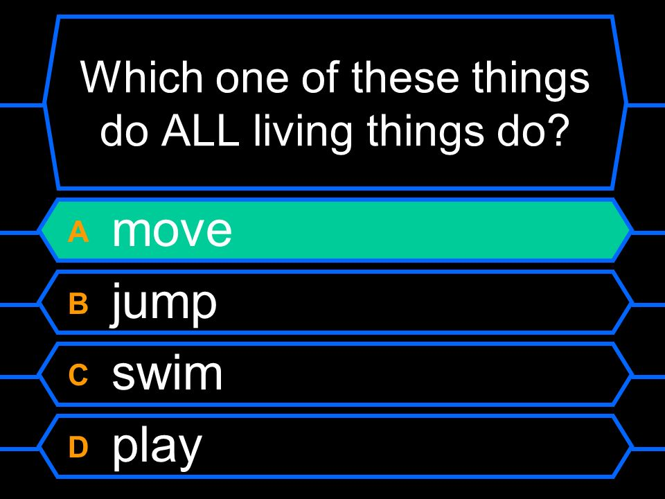 Which one of these things do ALL living things do A move B jump C swim D play