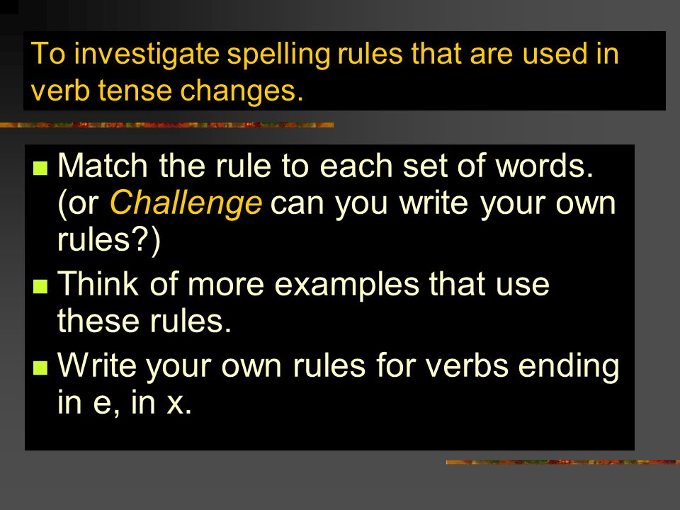 To investigate spelling rules that are used in verb tense changes. Match the rule to each set of words. (or Challenge can you write your own rules?) T
