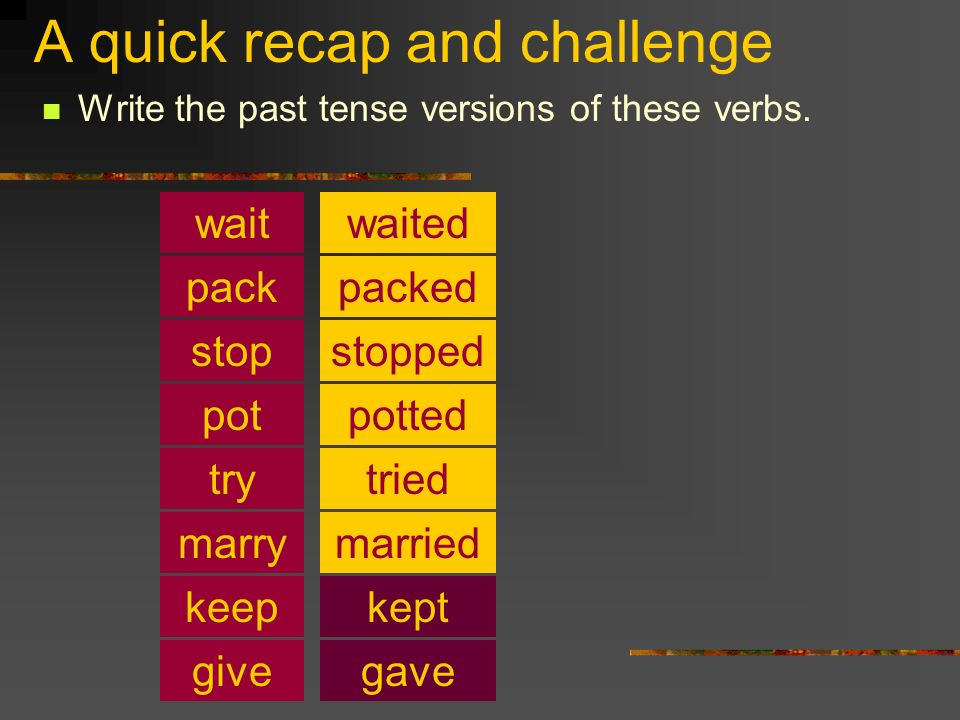 A quick recap and challenge Write the past tense versions of these verbs. pot pack stop wait try keep waited packed stopped potted tried marriedmarry