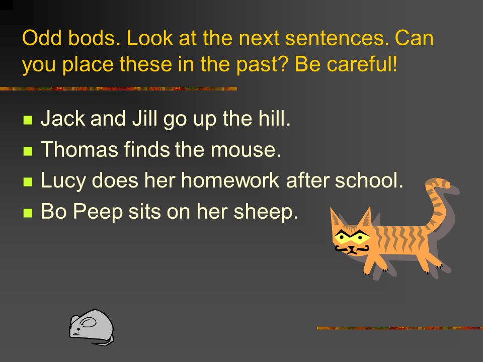 Odd bods. Look at the next sentences. Can you place these in the past? Be careful! Jack and Jill go up the hill. Thomas finds the mouse. Lucy does her