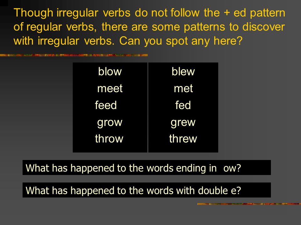 Though irregular verbs do not follow the + ed pattern of regular verbs, there are some patterns to discover with irregular verbs. Can you spot any her