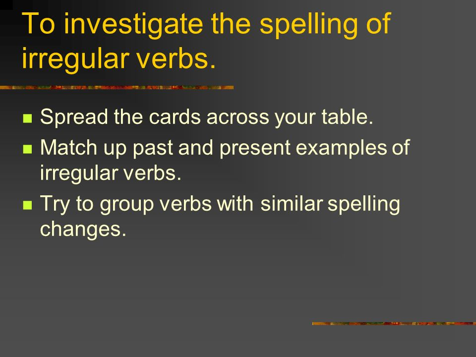 To investigate the spelling of irregular verbs. Spread the cards across your table. Match up past and present examples of irregular verbs. Try to grou