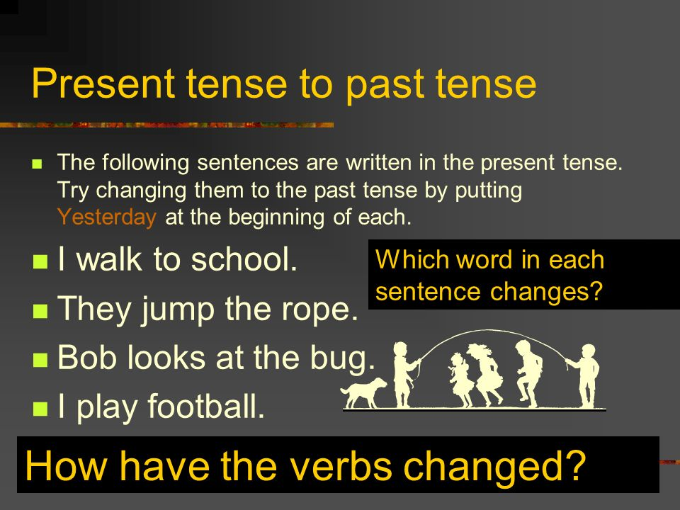 Present tense to past tense The following sentences are written in the present tense. Try changing them to the past tense by putting Yesterday at the