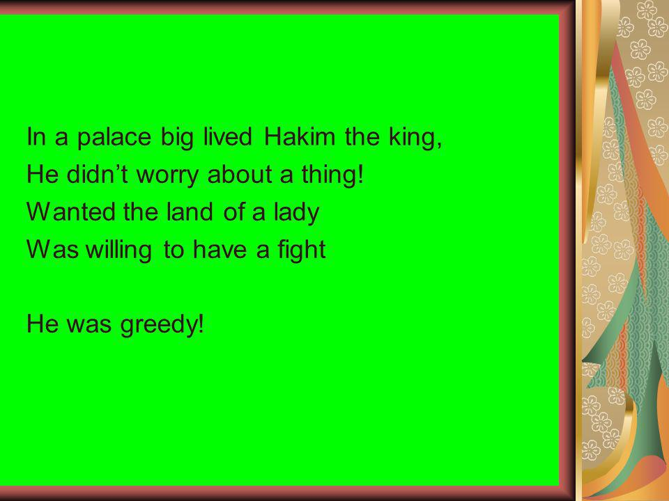 In a palace big lived Hakim the king, He didnt worry about a thing! Wanted the land of a lady Was willing to have a fight He was greedy!