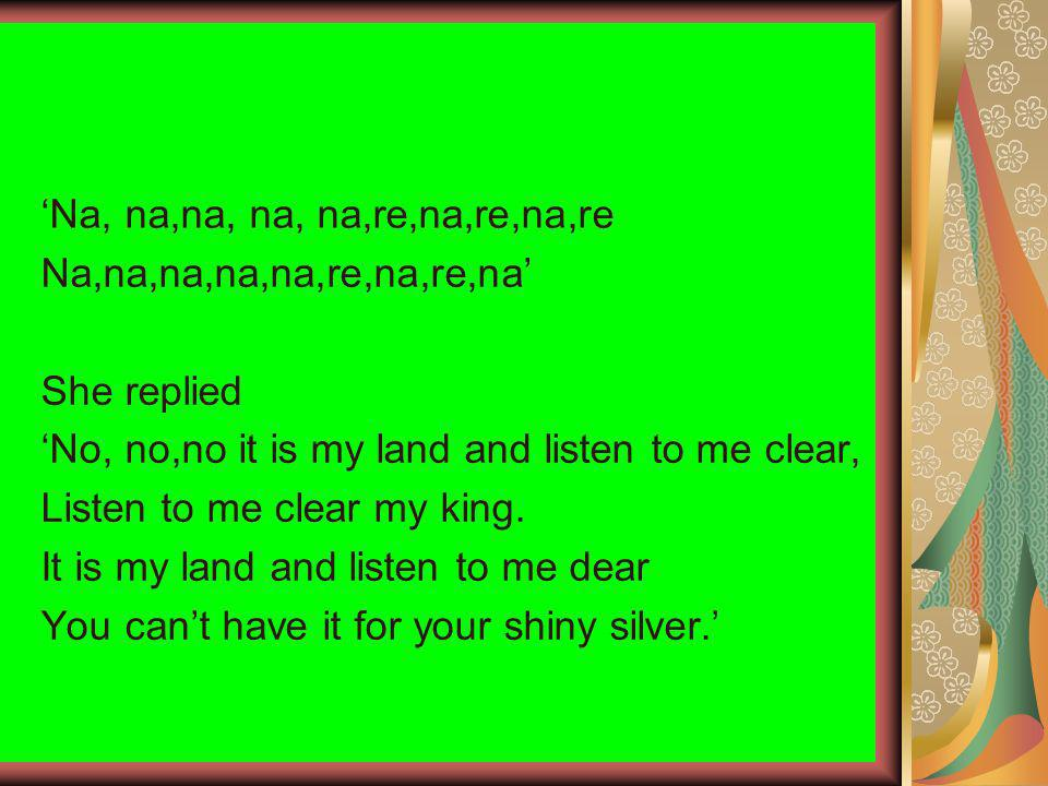 Na, na,na, na, na,re,na,re,na,re Na,na,na,na,na,re,na,re,na She replied No, no,no it is my land and listen to me clear, Listen to me clear my king.