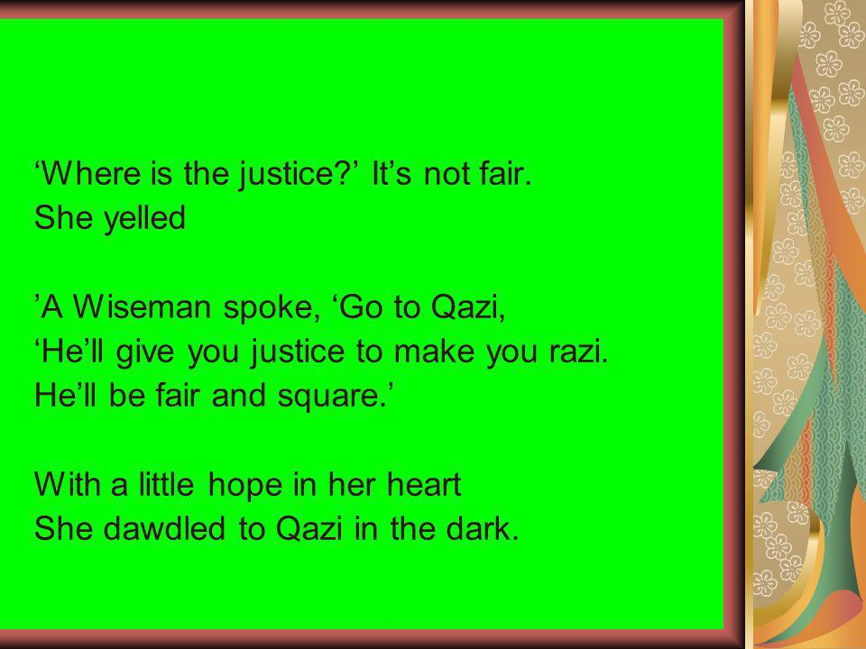 Where is the justice? Its not fair. She yelled A Wiseman spoke, Go to Qazi, Hell give you justice to make you razi. Hell be fair and square. With a li