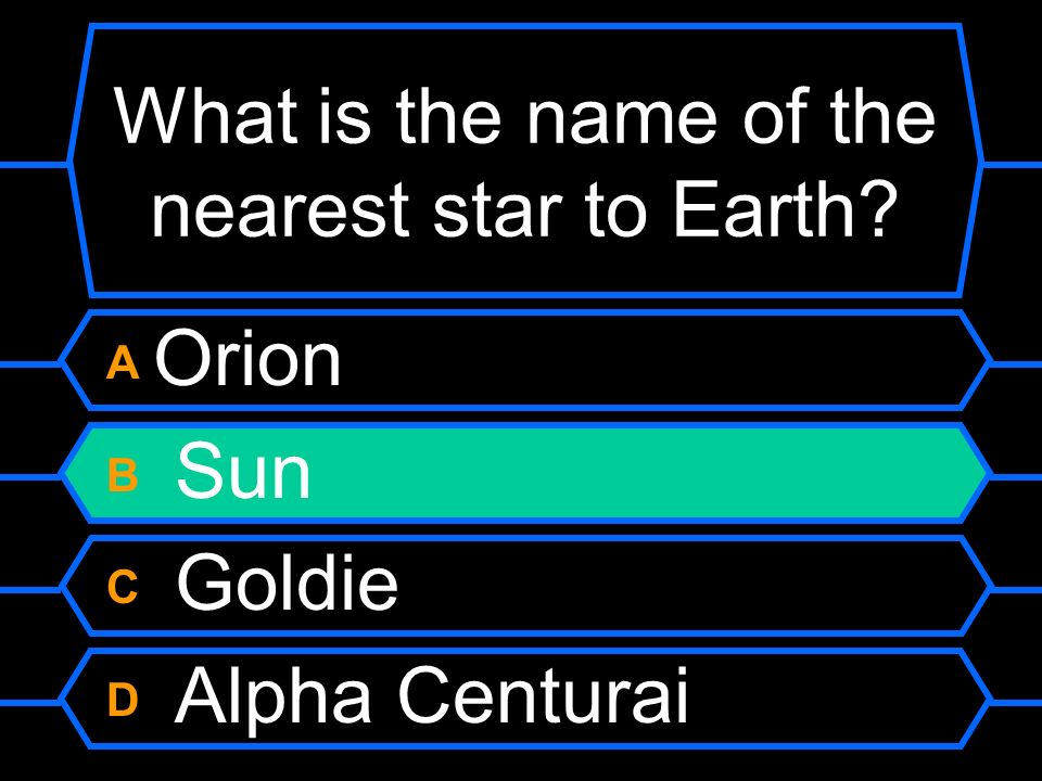 What is the name of the nearest star to Earth? A Orion B Sun C Goldie D Alpha Centurai