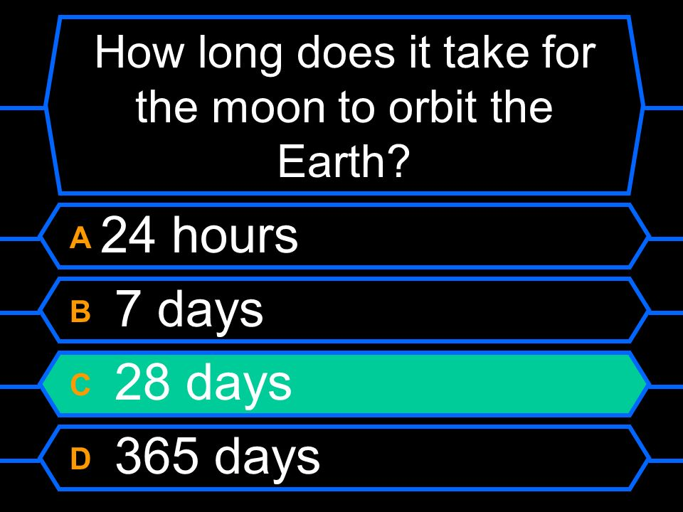 How long does it take for the moon to orbit the Earth? A 24 hours B 7 days C 28 days D 365 days