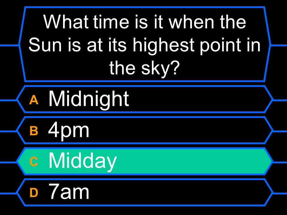 What time is it when the Sun is at its highest point in the sky? A Midnight B 4pm C Midday D 7am