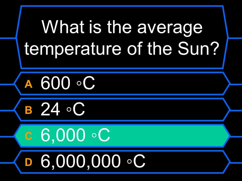 What is the average temperature of the Sun? A 600 C B 24 C C 6,000 C D 6,000,000 C