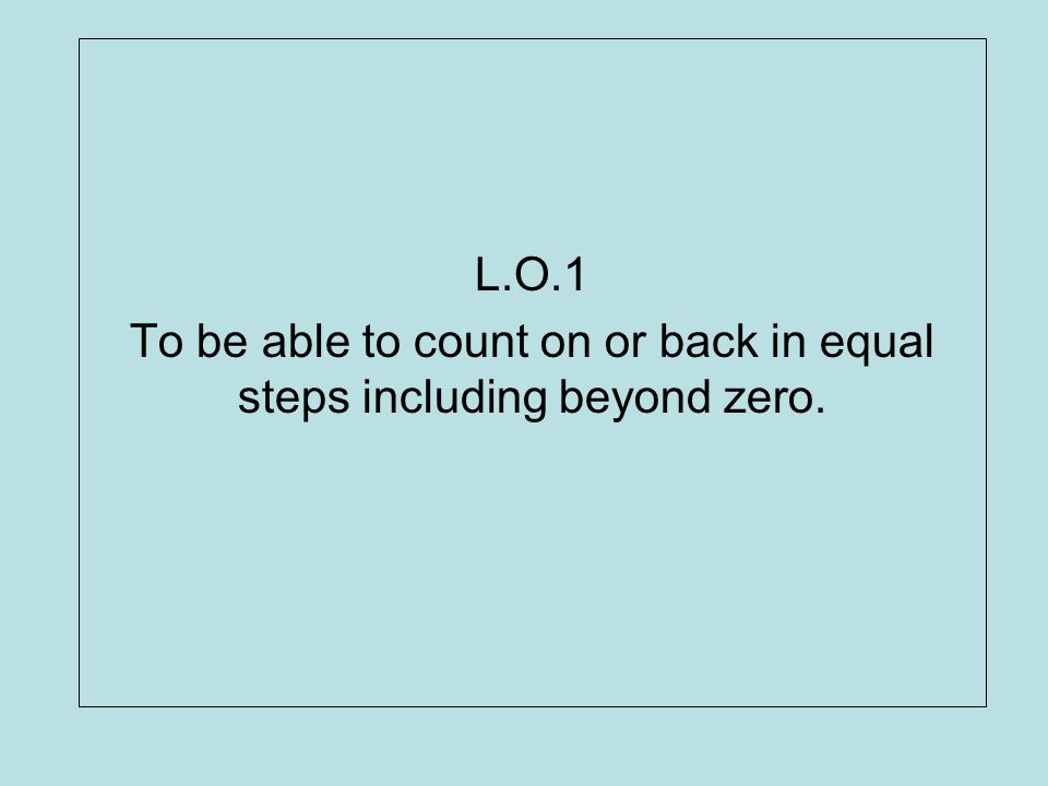 L.O.1 To be able to count on or back in equal steps including beyond zero.