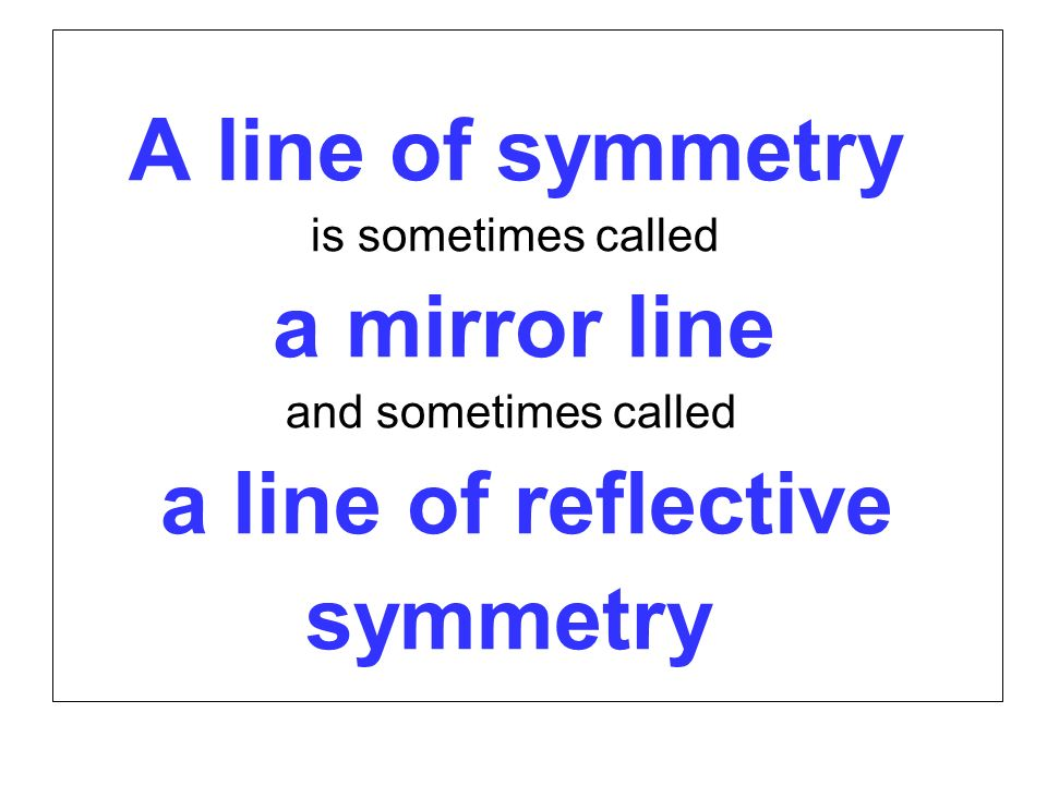 A line of symmetry is sometimes called a mirror line and sometimes called a line of reflective symmetry