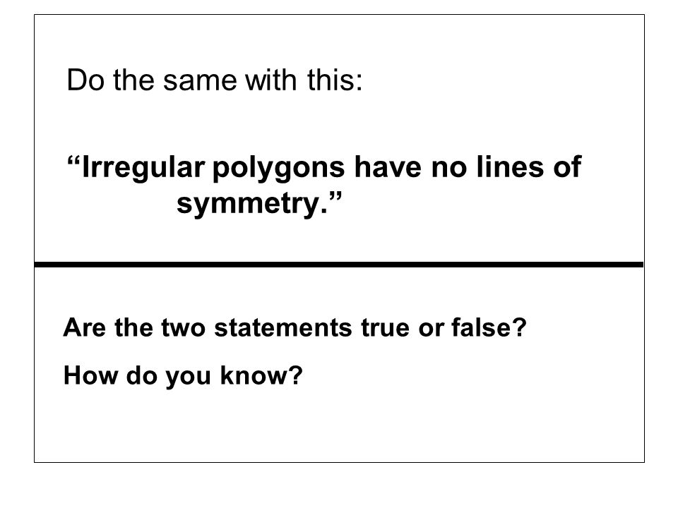 Do the same with this: Irregular polygons have no lines of symmetry. Are the two statements true or false? How do you know?