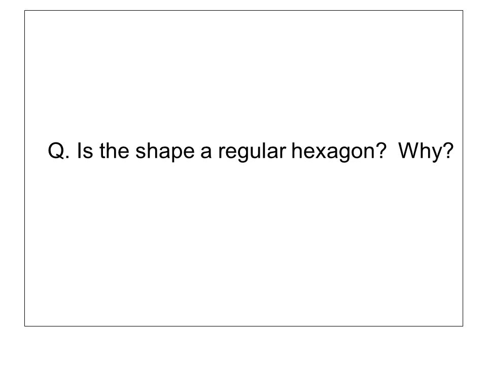 Q. Is the shape a regular hexagon? Why?