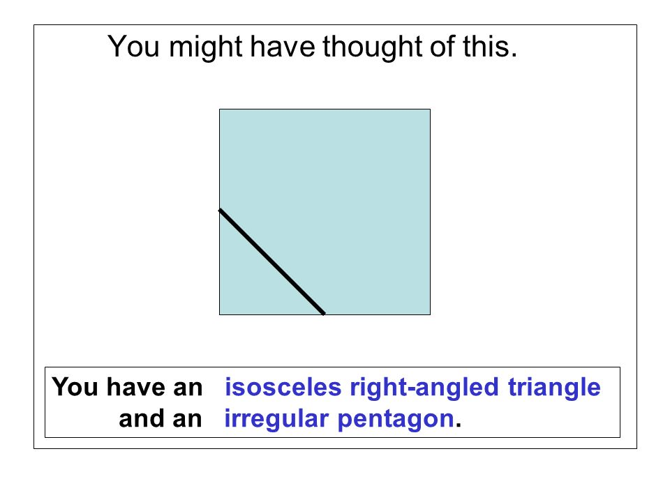 You might have thought of this. You have an isosceles right-angled triangle and an irregular pentagon.