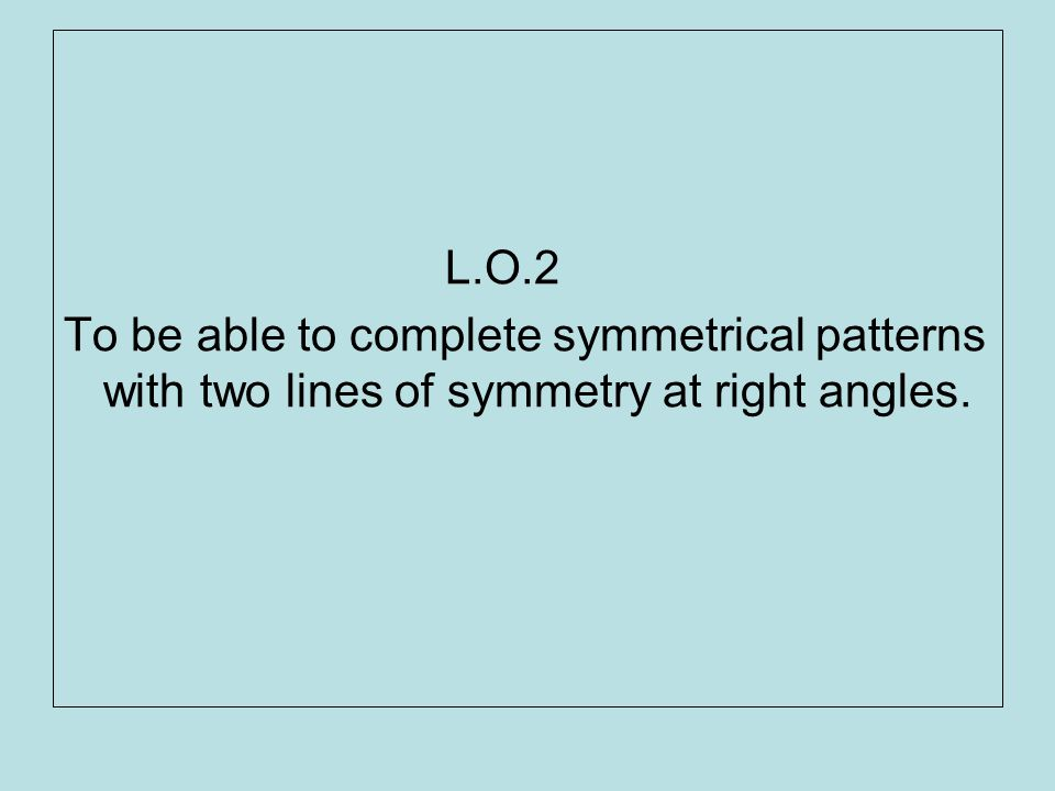 L.O.2 To be able to complete symmetrical patterns with two lines of symmetry at right angles.