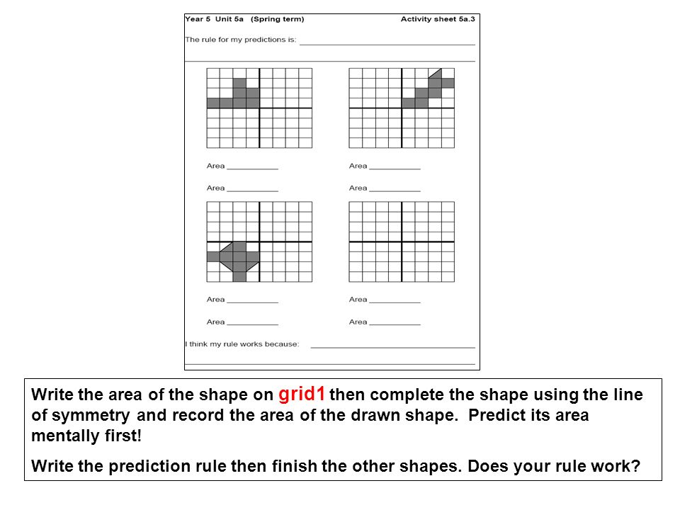 Write the area of the shape on grid1 then complete the shape using the line of symmetry and record the area of the drawn shape. Predict its area menta