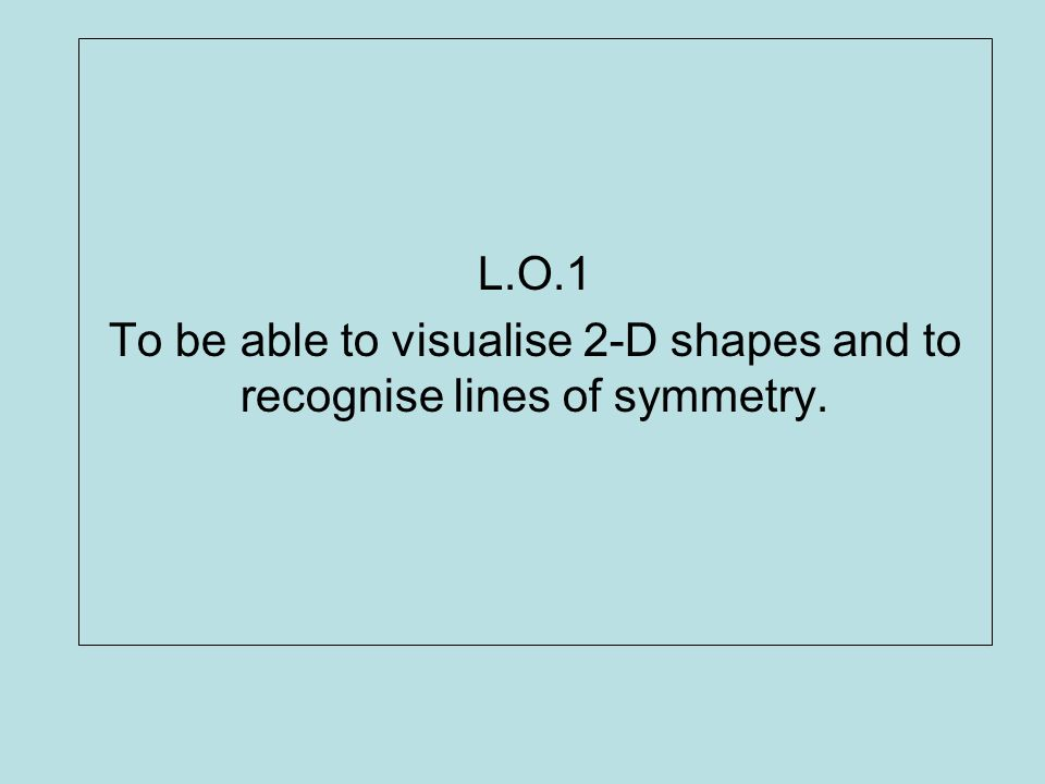 L.O.1 To be able to visualise 2-D shapes and to recognise lines of symmetry.