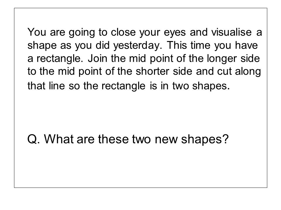 You are going to close your eyes and visualise a shape as you did yesterday. This time you have a rectangle. Join the mid point of the longer side to