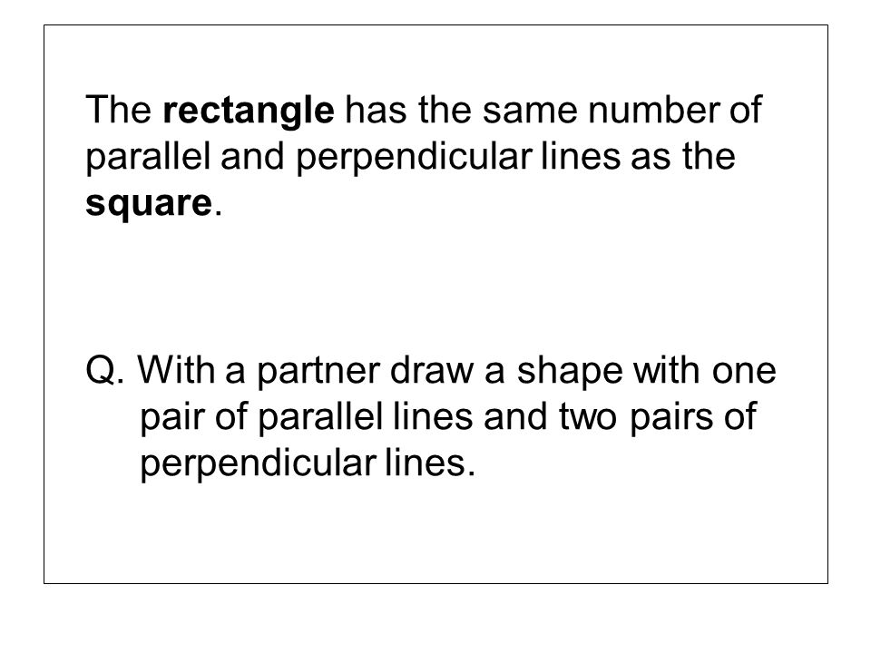 The rectangle has the same number of parallel and perpendicular lines as the square. Q. With a partner draw a shape with one pair of parallel lines an