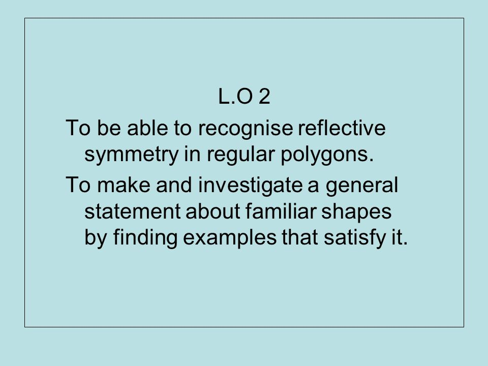 L.O 2 To be able to recognise reflective symmetry in regular polygons. To make and investigate a general statement about familiar shapes by finding ex