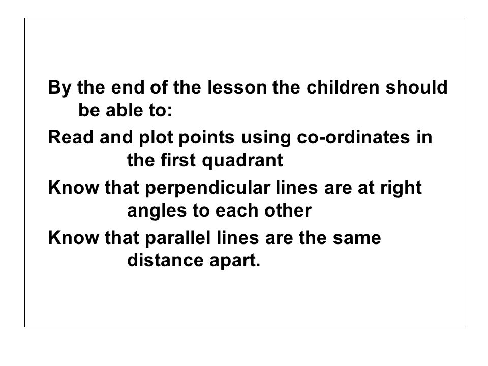 By the end of the lesson the children should be able to: Read and plot points using co-ordinates in the first quadrant Know that perpendicular lines a