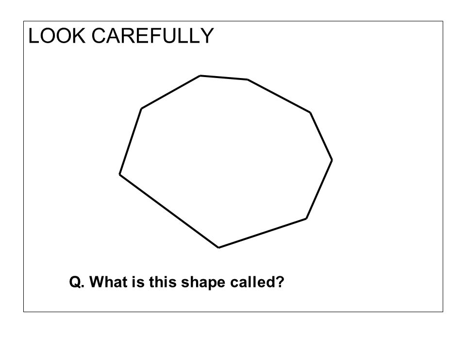 LOOK CAREFULLY Q. What is this shape called?