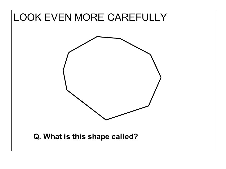 LOOK EVEN MORE CAREFULLY Q. What is this shape called?