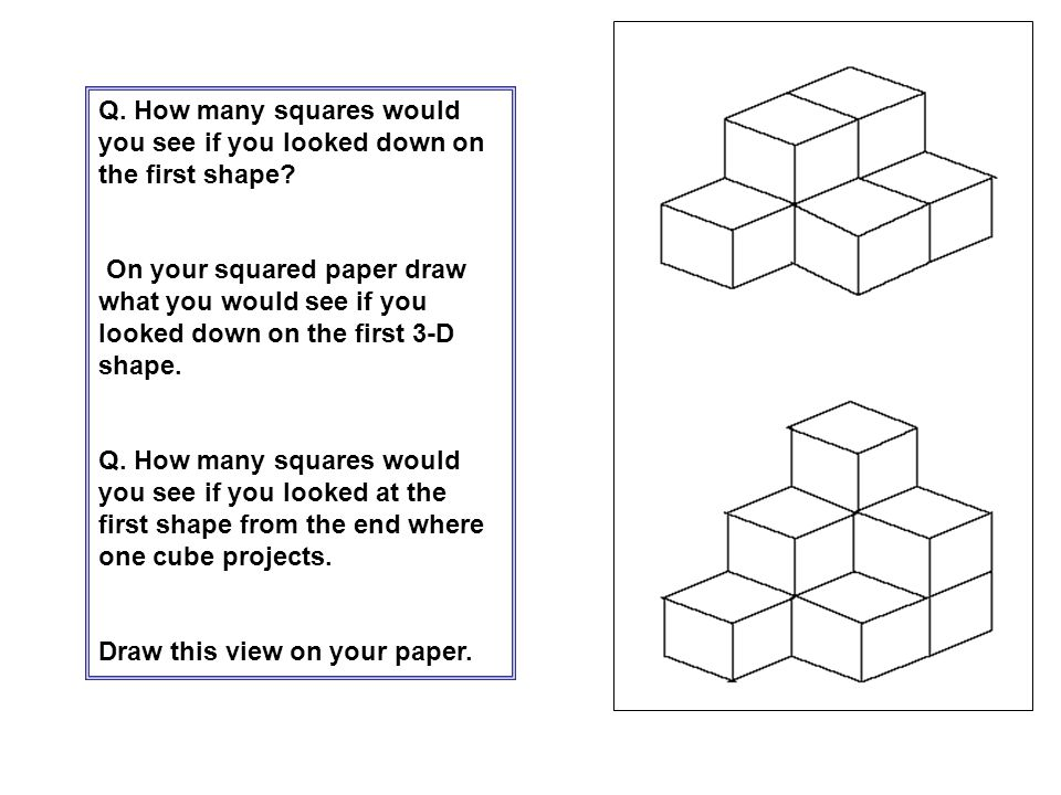 Q. How many squares would you see if you looked down on the first shape? On your squared paper draw what you would see if you looked down on the first