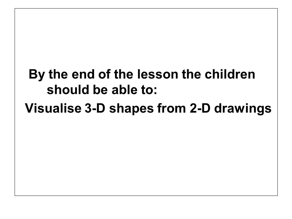 By the end of the lesson the children should be able to: Visualise 3-D shapes from 2-D drawings
