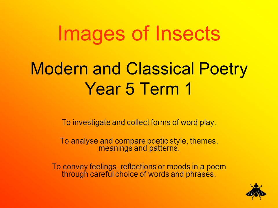 Modern and Classical Poetry Year 5 Term 1 To investigate and collect forms of word play. To analyse and compare poetic style, themes, meanings and pat