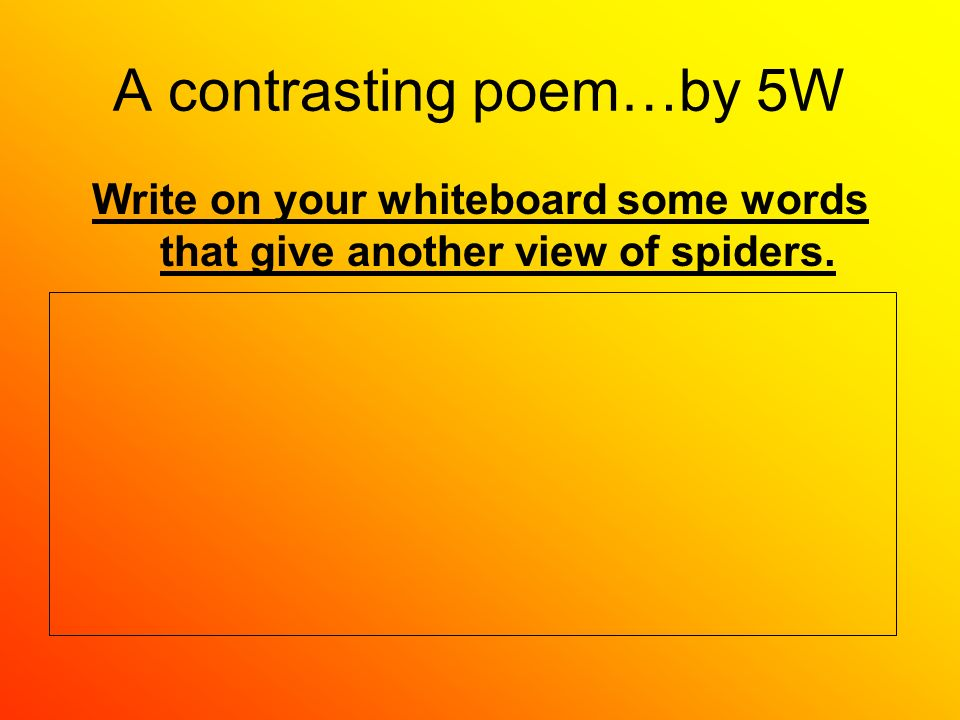 A contrasting poem…by 5W Write on your whiteboard some words that give another view of spiders.