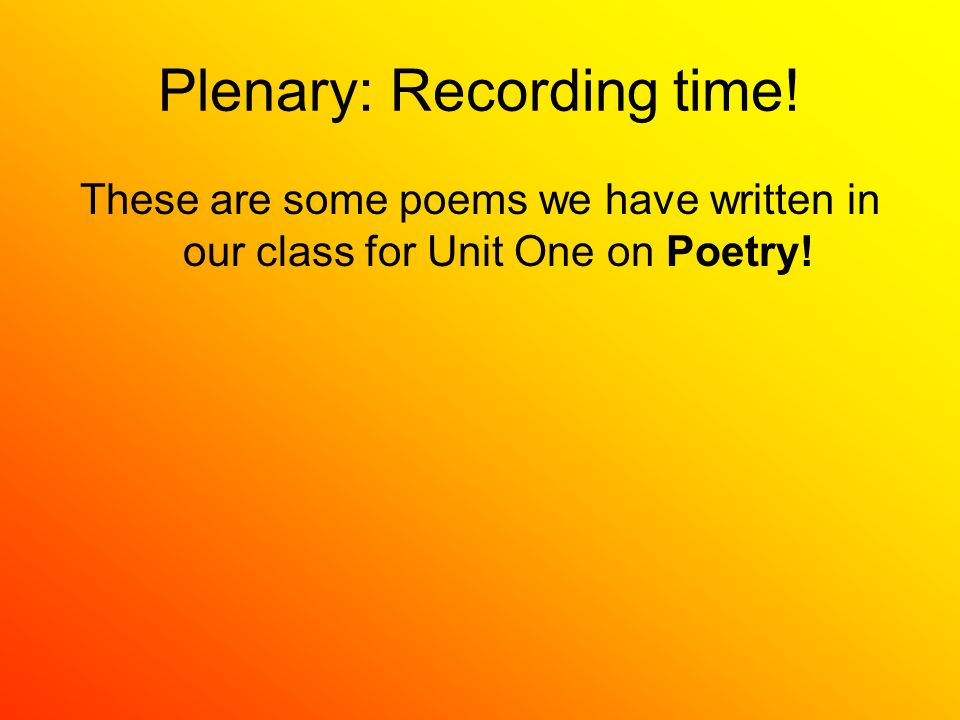 Plenary: Recording time! These are some poems we have written in our class for Unit One on Poetry!