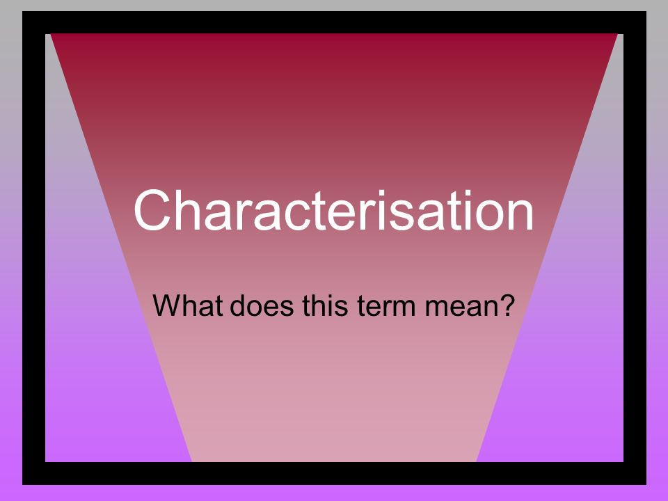 Characterisation What does this term mean?