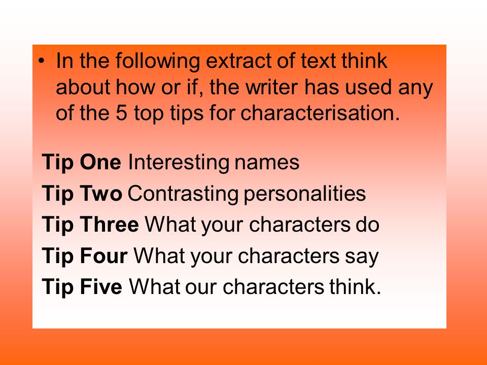 In the following extract of text think about how or if, the writer has used any of the 5 top tips for characterisation. Tip One Interesting names Tip