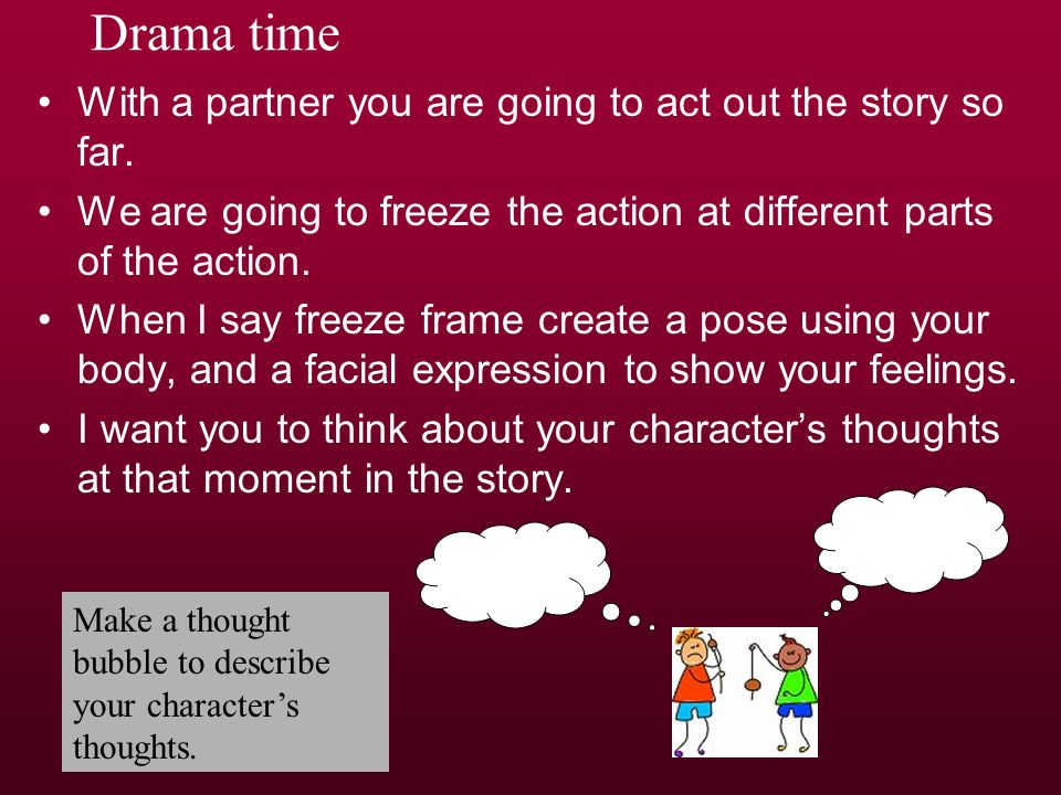 Drama time With a partner you are going to act out the story so far. We are going to freeze the action at different parts of the action. When I say fr