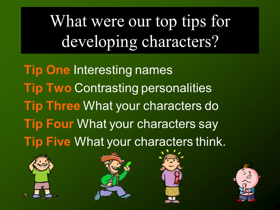 What were our top tips for developing characters? Tip One Interesting names Tip Two Contrasting personalities Tip Three What your characters do Tip Fo