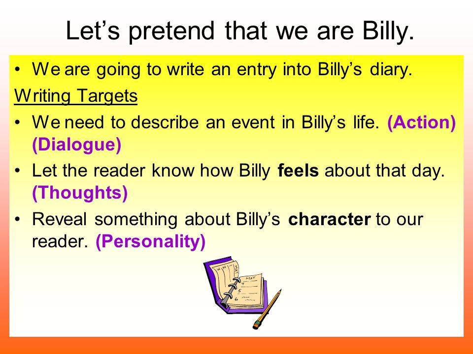 Lets pretend that we are Billy. We are going to write an entry into Billys diary. Writing Targets We need to describe an event in Billys life. (Action