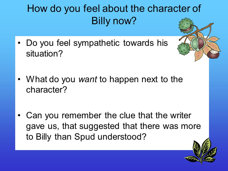 How do you feel about the character of Billy now? Do you feel sympathetic towards his situation? What do you want to happen next to the character? Can