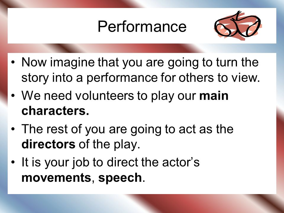 Performance Now imagine that you are going to turn the story into a performance for others to view. We need volunteers to play our main characters. Th
