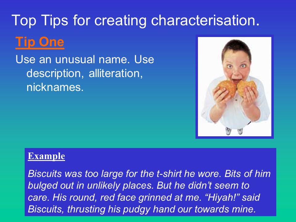 Top Tips for creating characterisation. Tip One Use an unusual name. Use description, alliteration, nicknames. Example Biscuits was too large for the