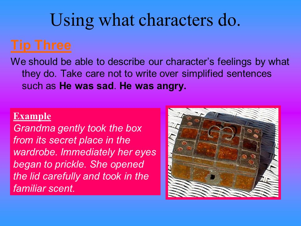 Using what characters do. Tip Three We should be able to describe our characters feelings by what they do. Take care not to write over simplified sent