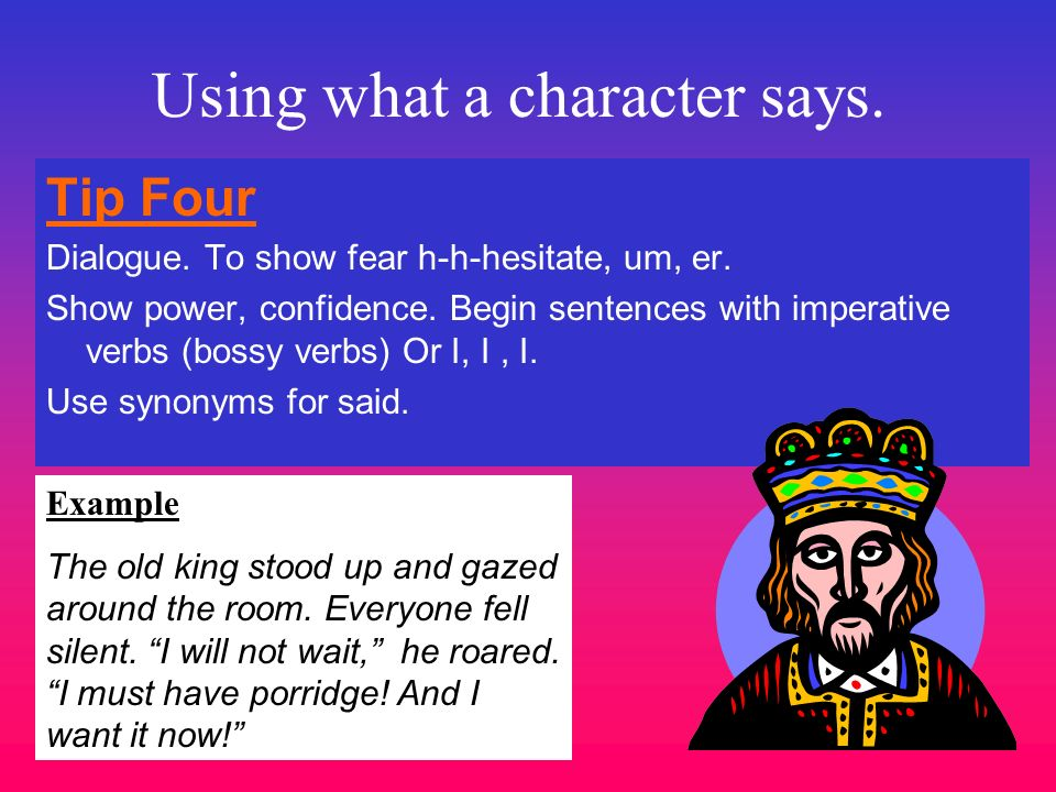 Using what a character says. Tip Four Dialogue. To show fear h-h-hesitate, um, er. Show power, confidence. Begin sentences with imperative verbs (boss