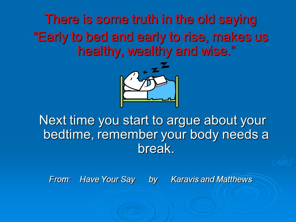 There is some truth in the old saying Early to bed and early to rise, makes us healthy, wealthy and wise.