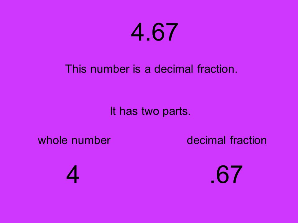 4.67 This number is a decimal fraction. It has two parts. whole number 4 decimal fraction.67