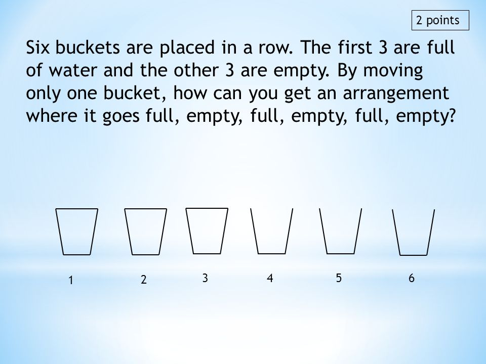 Six buckets are placed in a row. The first 3 are full of water and the other 3 are empty. By moving only one bucket, how can you get an arrangement wh